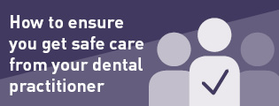 How to ensure you get safe care from your dental practitioner.